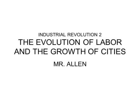 INDUSTRIAL REVOLUTION 2 THE EVOLUTION OF LABOR AND THE GROWTH OF CITIES MR. ALLEN.