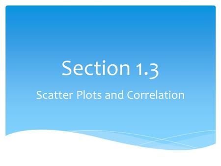 Section 1.3 Scatter Plots and Correlation.  Graph a scatter plot and identify the data correlation.  Use a graphing calculator to find the correlation.
