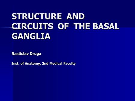 STRUCTURE AND CIRCUITS OF THE BASAL GANGLIA Rastislav Druga Inst. of Anatomy, 2nd Medical Faculty.