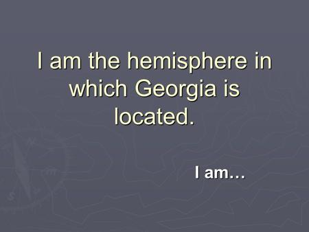 I am the hemisphere in which Georgia is located. I am…