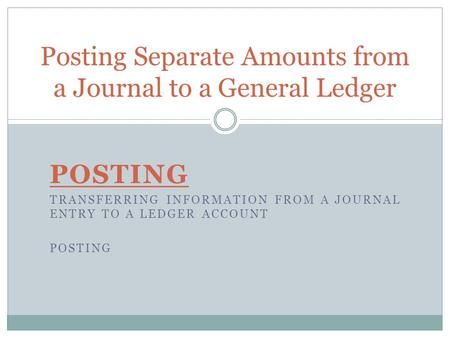 Posting Separate Amounts from a Journal to a General Ledger POSTING TRANSFERRING INFORMATION FROM A JOURNAL ENTRY TO A LEDGER ACCOUNT POSTING.