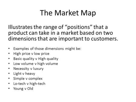"The Market Map Illustrates the range of ""positions"" that a product can take in a market based on two dimensions that are important to customers. Examples."