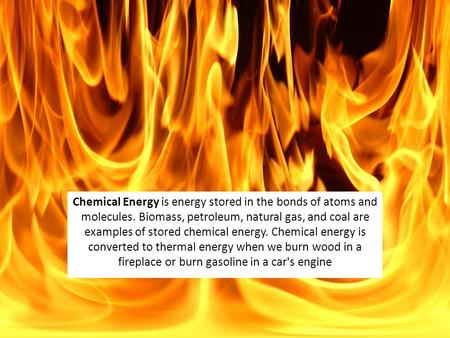 Chemical Energy is energy stored in the bonds of atoms and molecules. Biomass, petroleum, natural gas, and coal are examples of stored chemical energy.