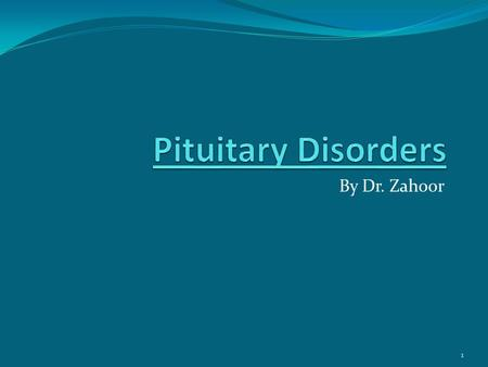 By Dr. Zahoor 1. Objectives We will study 1. Pituitary gland and Hypothalamus 2. Increased Secretion of Pituitary Hormone causing disorders 3. Hyposecretion.