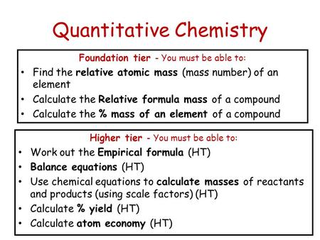 Quantitative Chemistry Foundation tier - You must be able to: Find the relative atomic mass (mass number) of an element Calculate the Relative formula.
