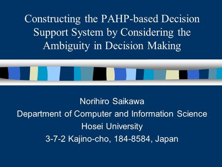 Constructing the PAHP-based Decision Support System by Considering the Ambiguity in Decision Making Norihiro Saikawa Department of Computer and Information.