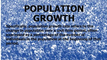 POPULATION GROWTH Specifically, population growth rate refers to the change in population over a unit time period, often expressed as a percentage of the.