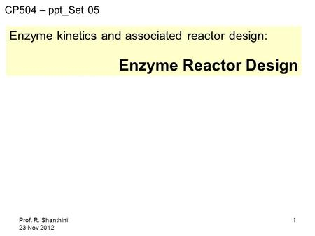 Prof. R. Shanthini 23 Nov 2012 1 Enzyme kinetics and associated reactor design: Enzyme Reactor Design CP504 – ppt_Set 05.