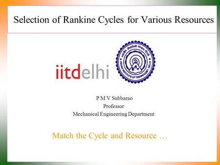 Selection of Rankine Cycles for Various Resources Match the Cycle and Resource … P M V Subbarao Professor Mechanical Engineering Department.