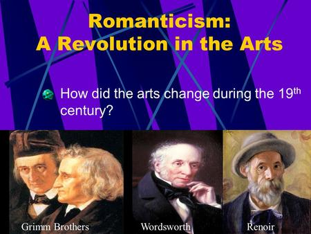 Romanticism: A Revolution in the Arts How did the arts change during the 19 th century? Grimm BrothersWordsworthRenoir.