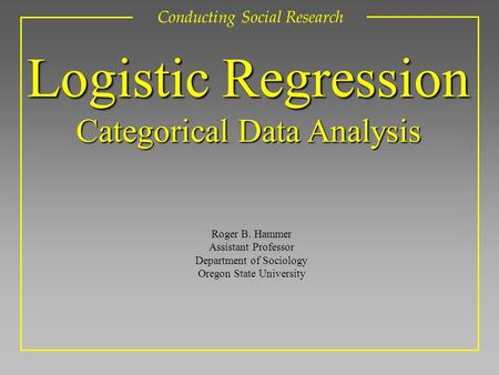 Roger B. Hammer Assistant Professor Department of Sociology Oregon State University Conducting Social Research Logistic Regression Categorical Data Analysis.