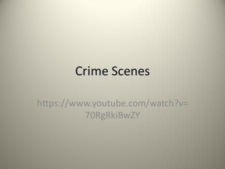 Crime Scenes https://www.youtube.com/watch?v= 70RgRkiBwZY.