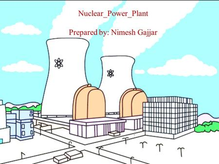 Nuclear_Power_Plant Prepared by: Nimesh Gajjar. Introduction A generating station which converts heat energy produced by nuclear materials to electrical.