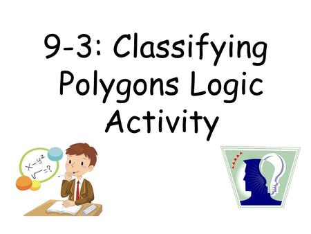 9-3: Classifying Polygons Logic Activity. I am a trapezoid I have two angles that each measure 45˚ I have two other angles that each measure 135˚ #1)
