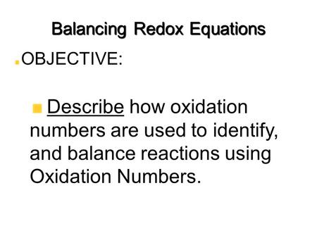 Balancing Redox Equations OBJECTIVE: Describe how oxidation numbers are used to identify, and balance reactions using Oxidation Numbers.