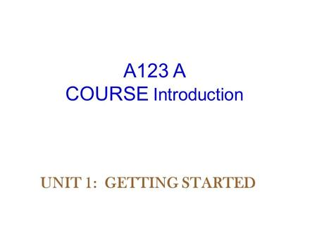 A123 A COURSE Introduction UNIT 1: GETTING STARTED.