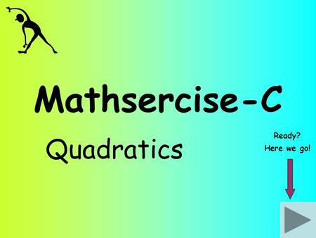 Mathsercise-C Ready? Quadratics Here we go!.