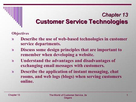 The World of Customer Service, 2e Odgers 1 Chapter 13 Chapter 13 Customer Service Technologies Objectives Describe the use of web-based technologies in.