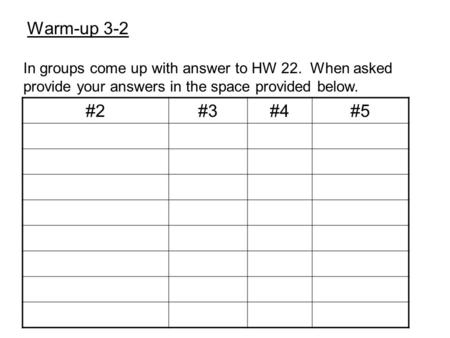 Warm-up 3-2 In groups come up with answer to HW 22. When asked provide your answers in the space provided below. #2#3#4#5.