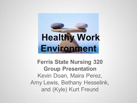 Healthy Work Environment Ferris State Nursing 320 Group Presentation Kevin Doan, Maira Perez, Amy Lewis, Bethany Hesselink, and (Kyle) Kurt Freund.