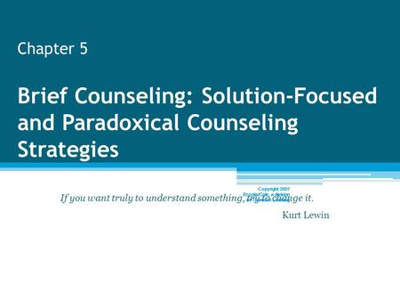 Chapter 5 Brief Counseling: Solution-Focused and Paradoxical Counseling Strategies If you want truly to understand something, try to change it. Kurt Lewin.