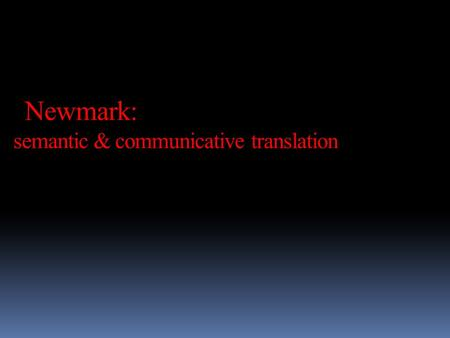 Newmark: semantic & communicative translation