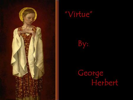 """Virtue"" By: George Herbert. Sweet day, so cool, so calm, so bright, The bridal of the earth and sky:"