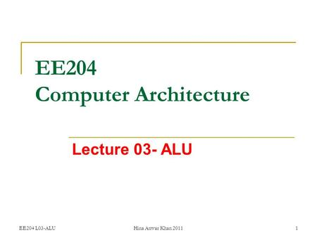 EE204 L03-ALUHina Anwar Khan 20111 EE204 Computer Architecture Lecture 03- ALU.