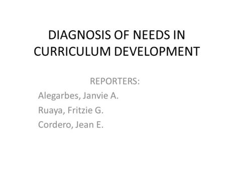 DIAGNOSIS OF NEEDS IN CURRICULUM DEVELOPMENT REPORTERS: Alegarbes, Janvie A. Ruaya, Fritzie G. Cordero, Jean E.
