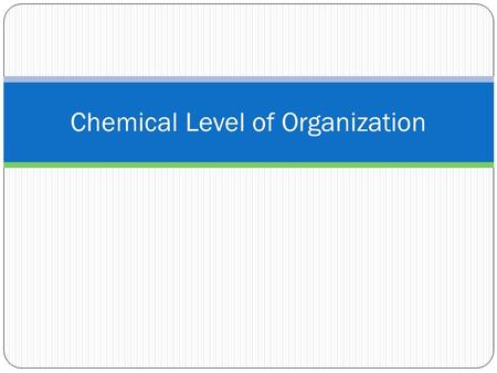 Chemical Level of Organization. Matter and Mass Matter: anything that takes up space and has mass Mass: the amount of material in matter.