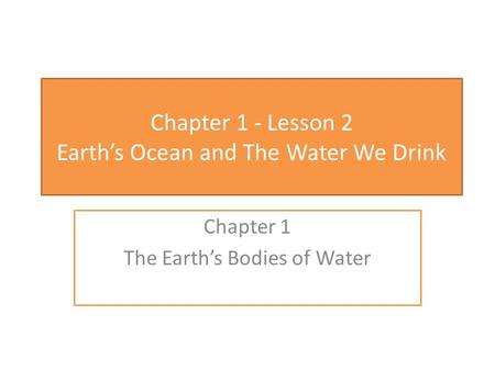 Chapter 1 - Lesson 2 Earth's Ocean and The Water We Drink Chapter 1 The Earth's Bodies of Water.
