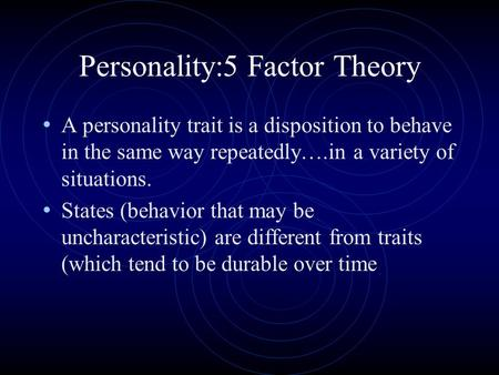 Personality:5 Factor Theory A personality trait is a disposition to behave in the same way repeatedly….in a variety of situations. States (behavior that.