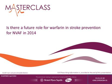Is there a future role for warfarin in stroke prevention for NVAF in 2014 EUAPI581f, April 2014 Full Prescribing Information is provided at the end of.