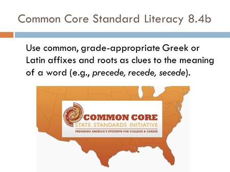 Common Core Standard Literacy 8.4b Use common, grade-appropriate Greek or Latin affixes and roots as clues to the meaning of a word (e.g., precede, recede,