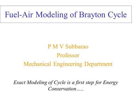 Fuel-Air Modeling of Brayton Cycle P M V Subbarao Professor Mechanical Engineering Department Exact Modeling of Cycle is a first step for Energy Conservation…..