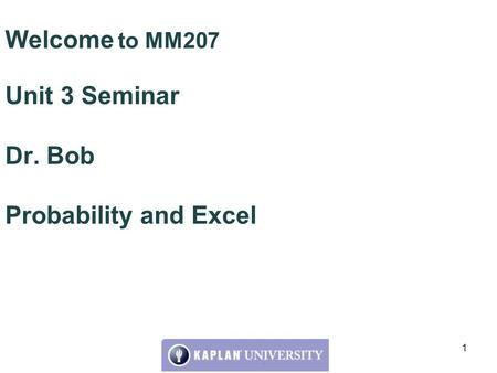 Welcome to MM207 Unit 3 Seminar Dr. Bob Probability and Excel 1.