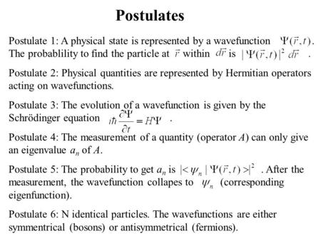 Postulates Postulate 1: A physical state is represented by a wavefunction. The probablility to find the particle at within is. Postulate 2: Physical quantities.