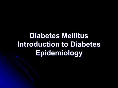 Diabetes Mellitus Introduction to Diabetes Epidemiology.