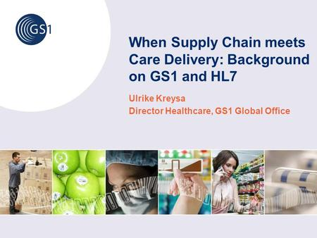 When Supply Chain meets Care Delivery: Background on GS1 and HL7 Ulrike Kreysa Director Healthcare, GS1 Global Office.