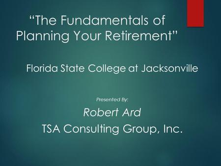 """The Fundamentals of Planning Your Retirement"" Florida State College at Jacksonville Presented By: Robert Ard TSA Consulting Group, Inc."