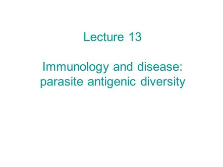 Lecture 13 Immunology and disease: parasite antigenic diversity.