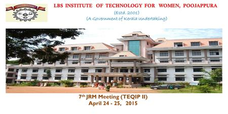 7 th JRM Meeting (TEQIP II) April 24 - 25, 2015 LBS INSTITUTE OF TECHNOLOGY FOR WOMEN, POOJAPPURA (Estd. 2001) (A Government of Kerala Undertaking)