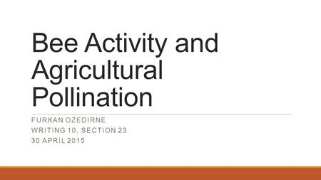 Bee Activity and Agricultural Pollination FURKAN OZEDIRNE WRITING 10, SECTION 23 30 APRIL 2015.