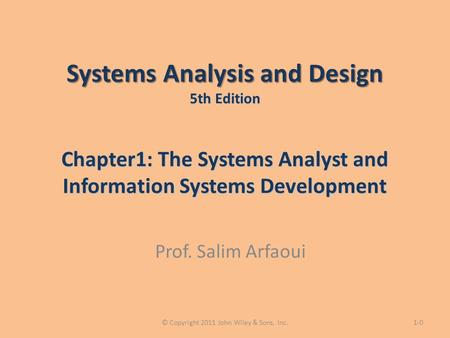 Systems Analysis and Design 5th Edition Chapter1: The Systems Analyst and Information Systems Development Prof. Salim Arfaoui 1-0© Copyright 2011 John.