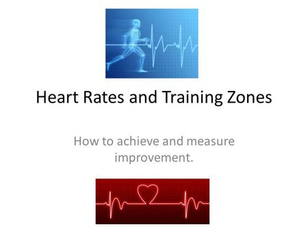 Heart Rates and Training Zones How to achieve and measure improvement.