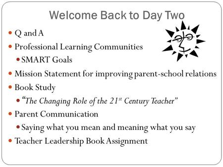"Welcome Back to Day Two Q and A Professional Learning Communities SMART Goals Mission Statement for improving parent-school relations Book Study "" The."