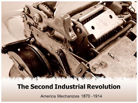 The Second Industrial Revolution America Mechanizes 1870 -1914.