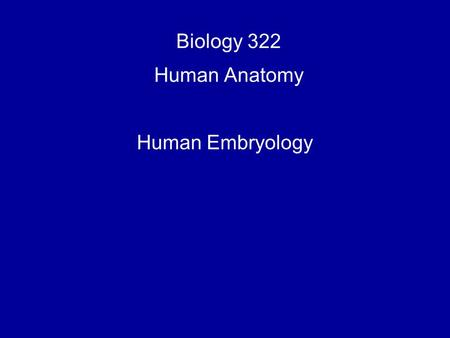 Biology 322 Human Anatomy Human Embryology. One of the best ways to understand the structure of the adult human body is to understand how it developed.
