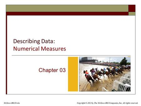 Describing Data: Numerical Measures Chapter 03 Copyright © 2013 by The McGraw-Hill Companies, Inc. All rights reserved. McGraw-Hill/Irwin.