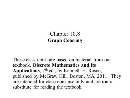 Chapter 10.8 Graph Coloring These class notes are based on material from our textbook, Discrete Mathematics and Its Applications, 7 th ed., by Kenneth.